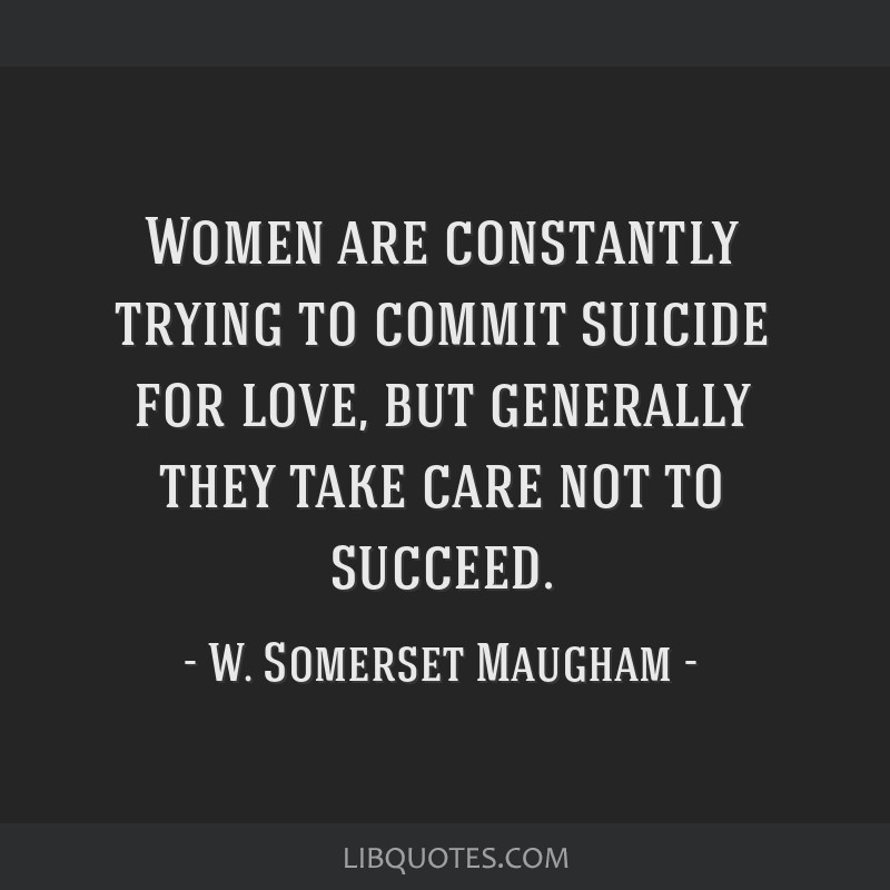 Women are constantly trying to commit suicide for love, but generally they take care not to succeed.