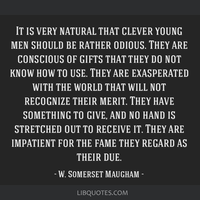 It is very natural that clever young men should be rather odious. They are conscious of gifts that they do not know how to use. They are exasperated...