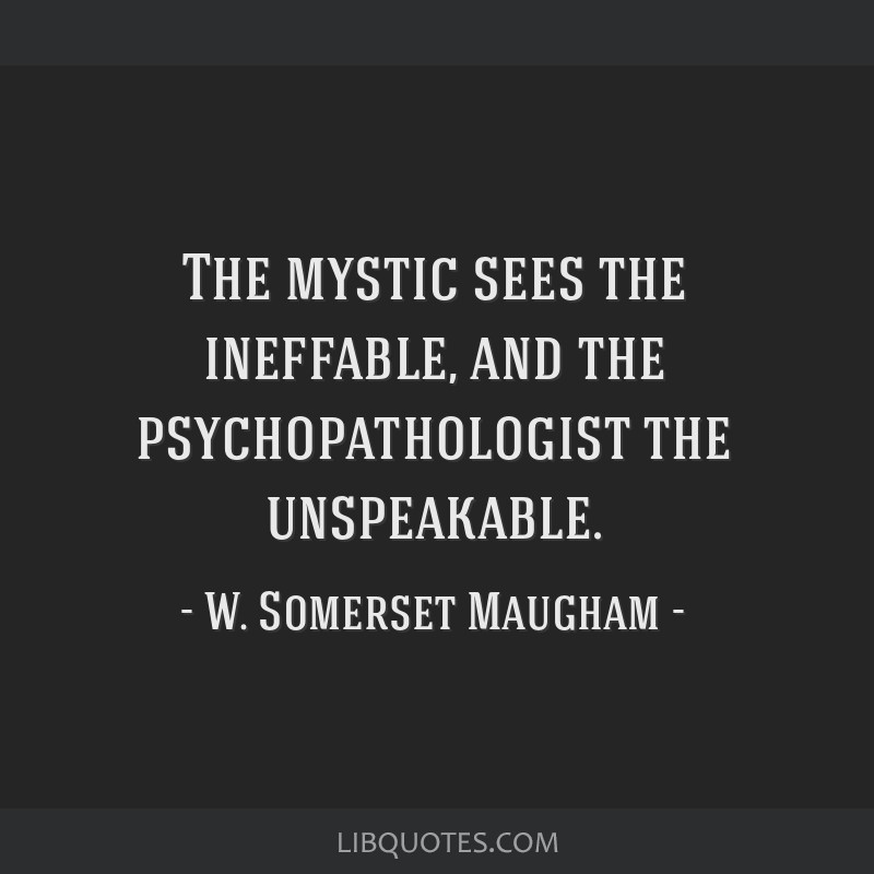 The mystic sees the ineffable, and the psychopathologist the unspeakable.