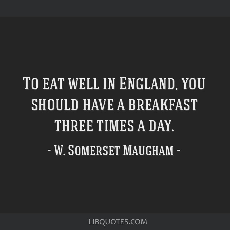 To eat well in England, you should have a breakfast three times a day.