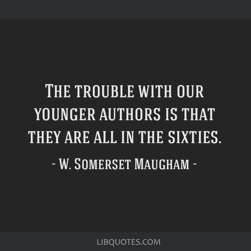 The trouble with our younger authors is that they are all in the sixties.
