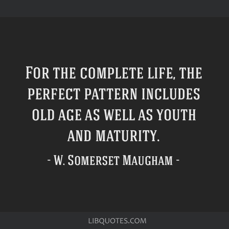 For the complete life, the perfect pattern includes old age as well as youth and maturity.