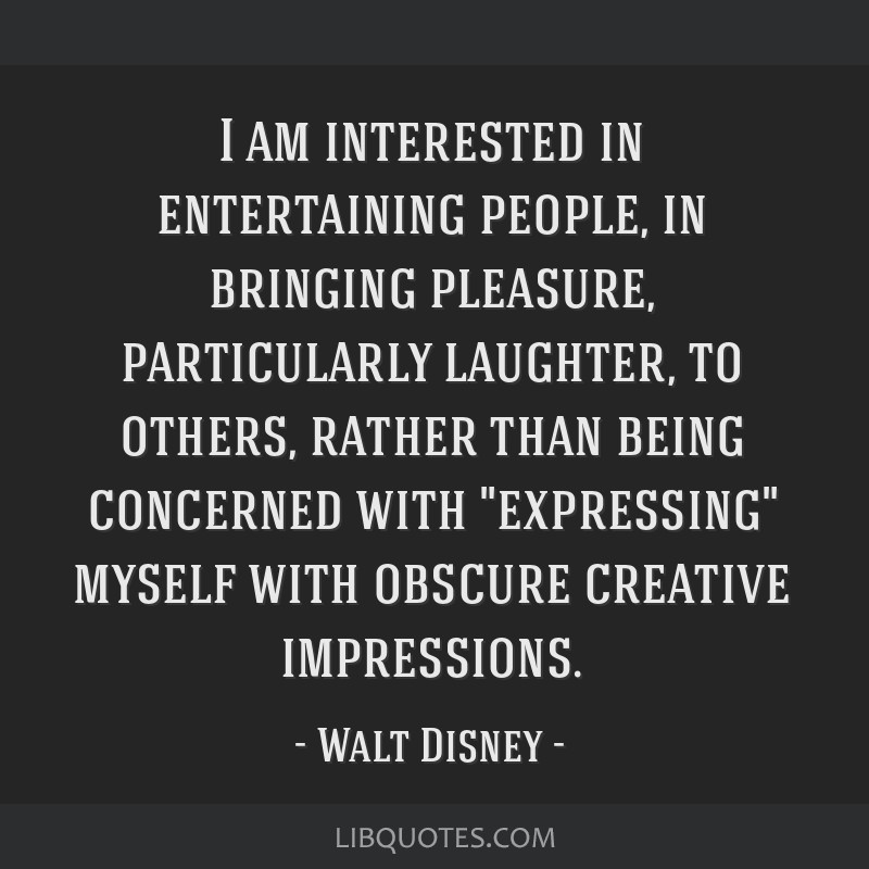 I am interested in entertaining people, in bringing pleasure, particularly laughter, to others, rather than being concerned with expressing myself...