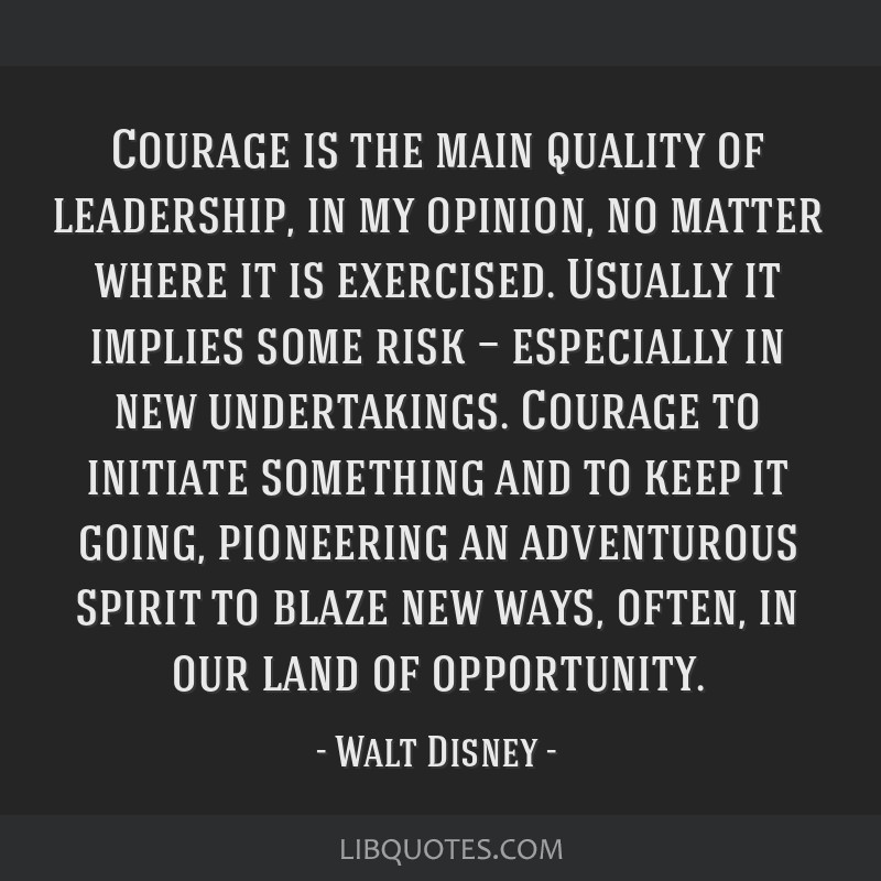Courage is the main quality of leadership, in my opinion, no matter where it is exercised. Usually it implies some risk — especially in new...
