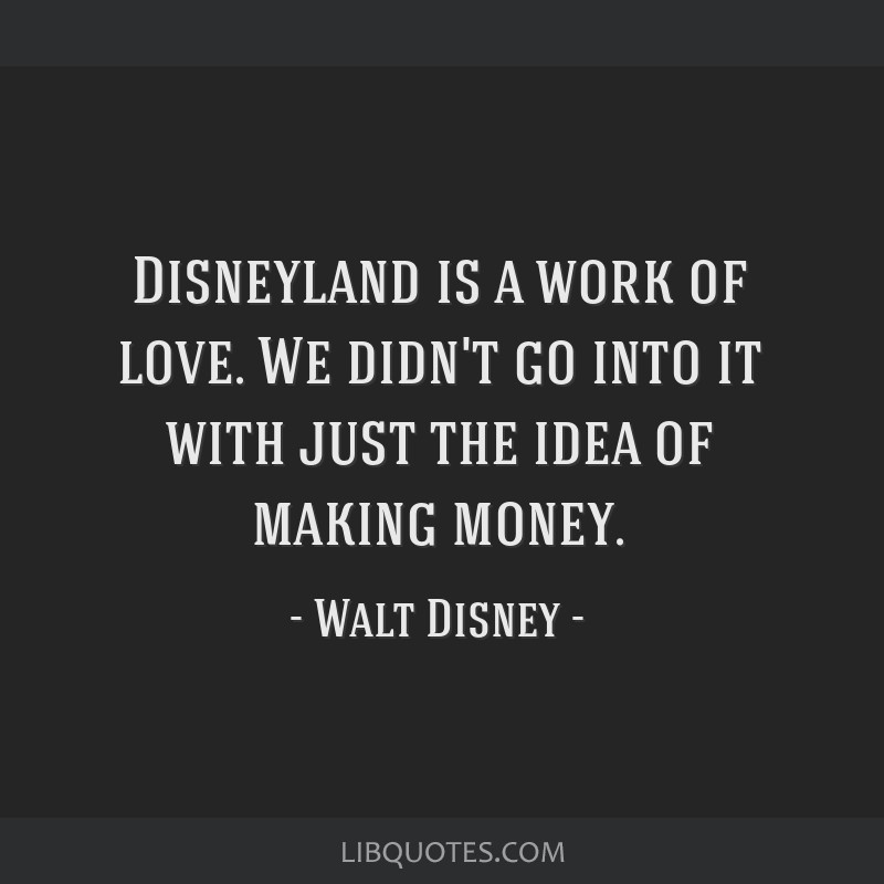 Disneyland is a work of love. We didn't go into it with just the idea of making money.