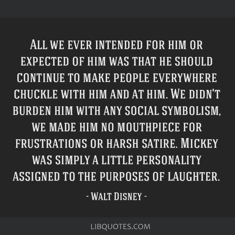 All we ever intended for him or expected of him was that he should continue to make people everywhere chuckle with him and at him. We didn't burden...