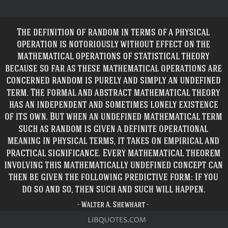 The definition of random in terms of a physical operation is notoriously without effect on the mathematical operations of statistical theory because...