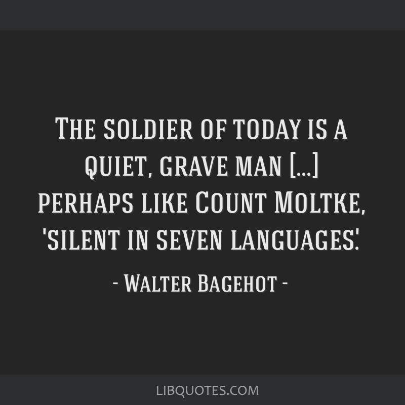 The soldier of today is a quiet, grave man [...] perhaps like Count Moltke, 'silent in seven languages'.