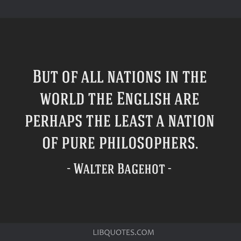 But of all nations in the world the English are perhaps the least a nation of pure philosophers.