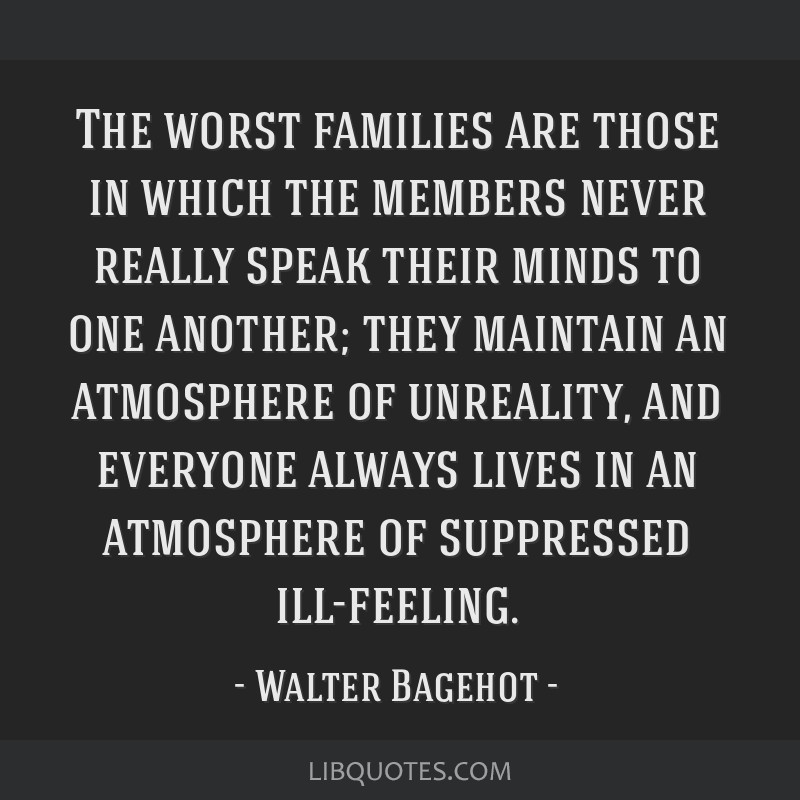 The worst families are those in which the members never really speak their minds to one another; they maintain an atmosphere of unreality, and...
