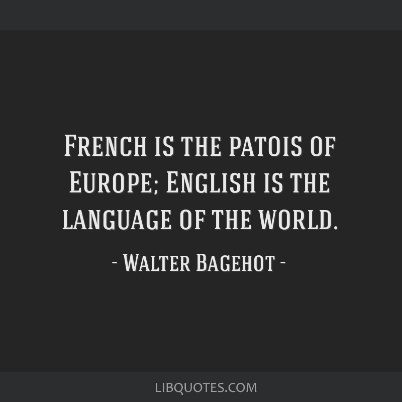 French is the patois of Europe; English is the language of the world.