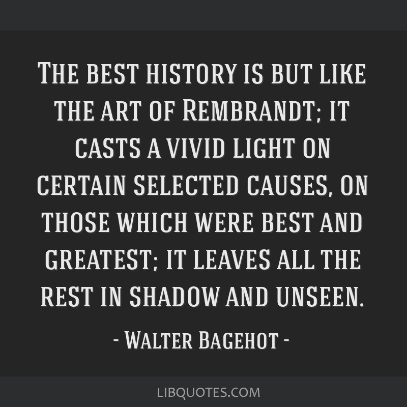The best history is but like the art of Rembrandt; it casts a vivid light on certain selected causes, on those which were best and greatest; it...