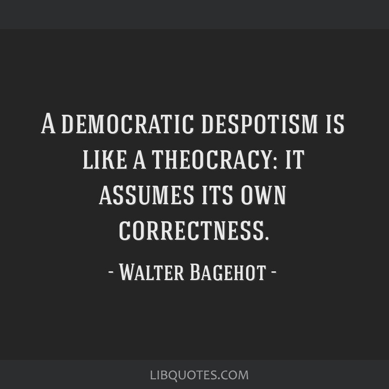 A democratic despotism is like a theocracy: it assumes its own correctness.