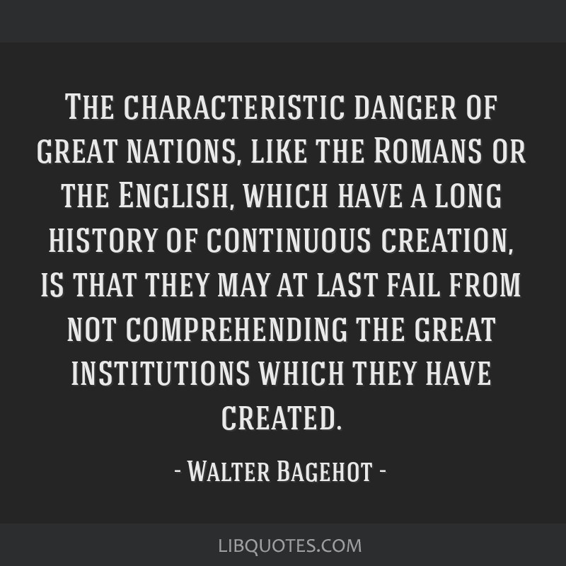 The characteristic danger of great nations, like the Romans or the English, which have a long history of continuous creation, is that they may at...