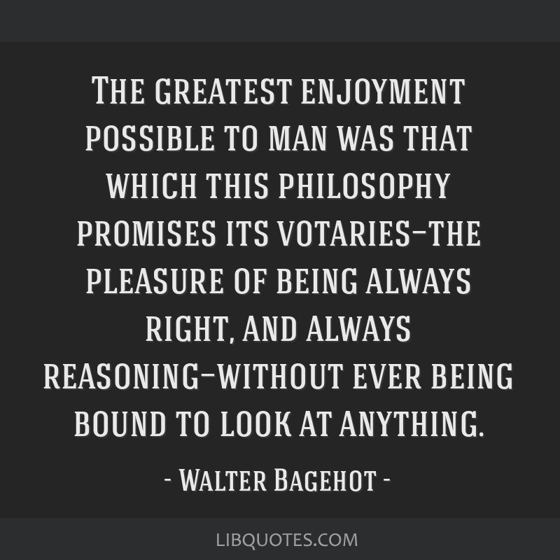 The greatest enjoyment possible to man was that which this philosophy promises its votaries—the pleasure of being always right, and always...