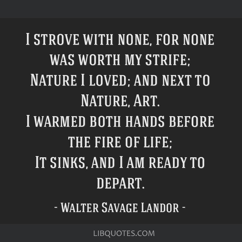 I strove with none, for none was worth my strife; Nature I loved; and next to Nature, Art. I warmed both hands before the fire of life; It sinks, and ...