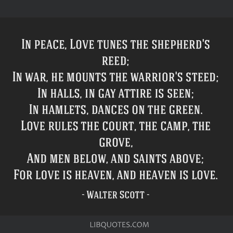 In peace, Love tunes the shepherd's reed; In war, he mounts the warrior's steed; In halls, in gay attire is seen; In hamlets, dances on the green....