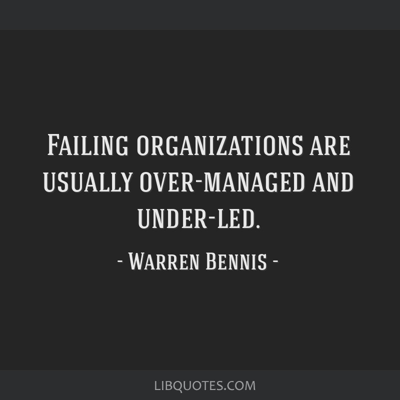 Failing organizations are usually over-managed and under-led.