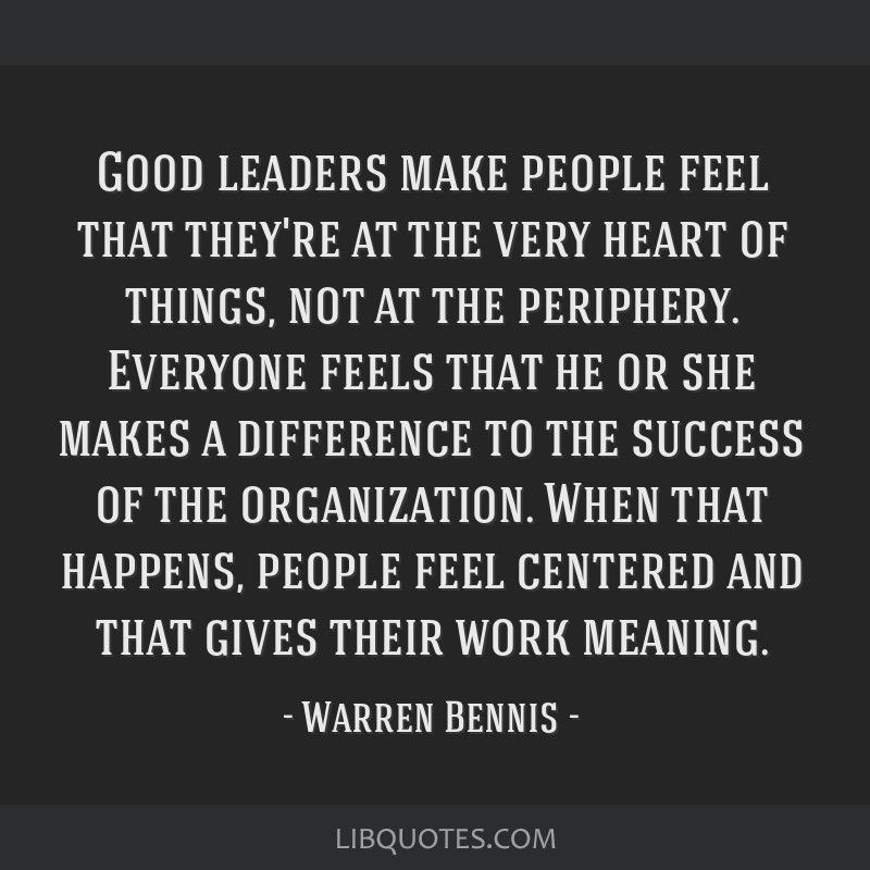 Good leaders make people feel that they're at the very heart of things, not at the periphery. Everyone feels that he or she makes a difference to the ...