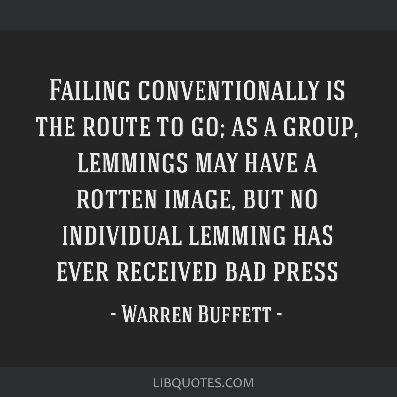 Failing conventionally is the route to go; as a group, lemmings may have a rotten image, but no individual lemming has ever received bad press