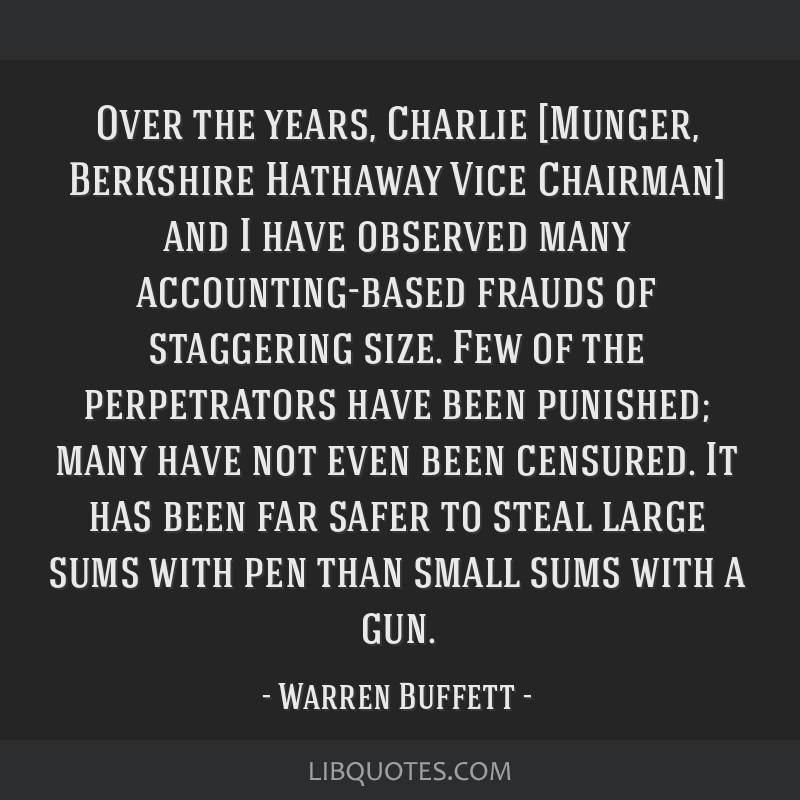 Over the years, Charlie [Munger, Berkshire Hathaway Vice Chairman] and I have observed many accounting-based frauds of staggering size. Few of the...