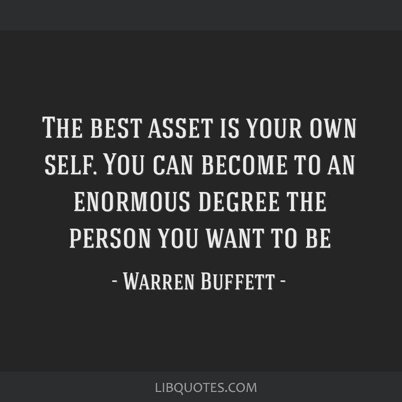 The best asset is your own self. You can become to an enormous degree the person you want to be