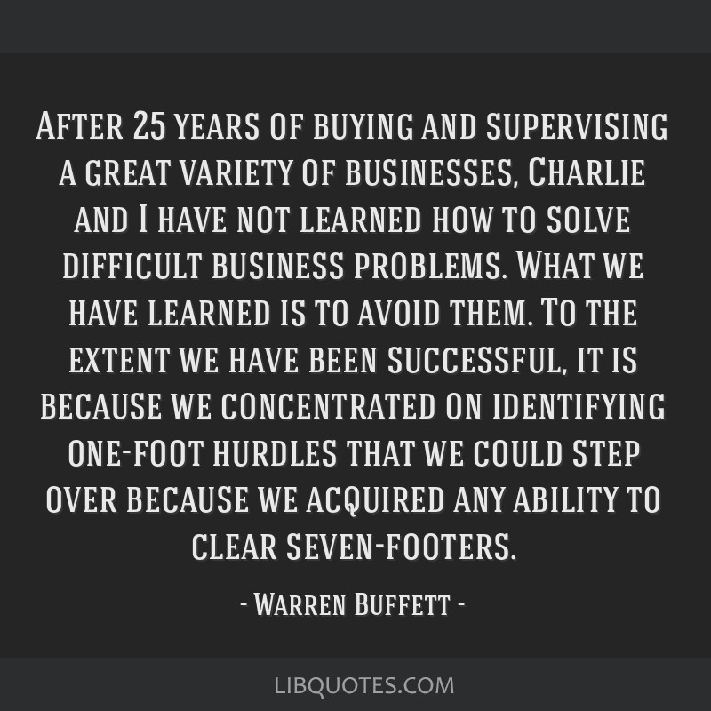 After 25 years of buying and supervising a great variety of businesses, Charlie and I have not learned how to solve difficult business problems. What ...
