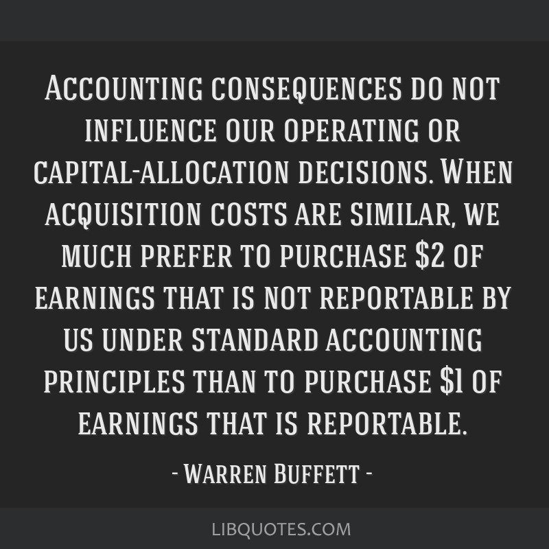 Accounting consequences do not influence our operating or capital-allocation decisions. When acquisition costs are similar, we much prefer to...