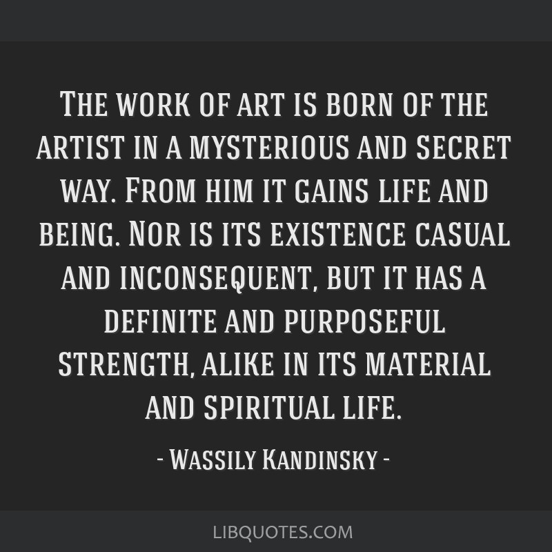 The work of art is born of the artist in a mysterious and secret way. From him it gains life and being. Nor is its existence casual and inconsequent, ...
