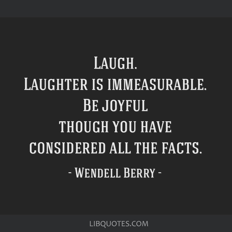 Laugh. Laughter is immeasurable. Be joyful though you have ...