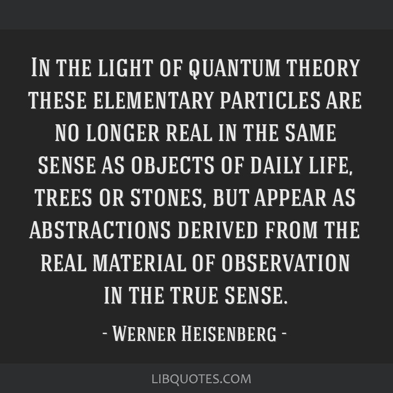 In the light of quantum theory these elementary particles are no longer real in the same sense as objects of daily life, trees or stones, but appear...