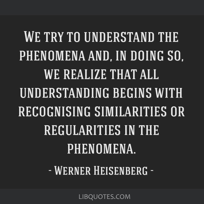 We try to understand the phenomena and, in doing so, we realize that all understanding begins with recognising similarities or regularities in the...