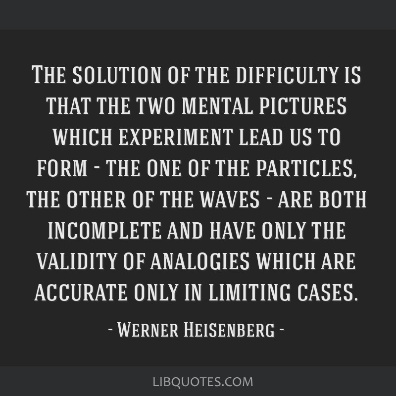 The solution of the difficulty is that the two mental pictures which experiment lead us to form - the one of the particles, the other of the waves -...