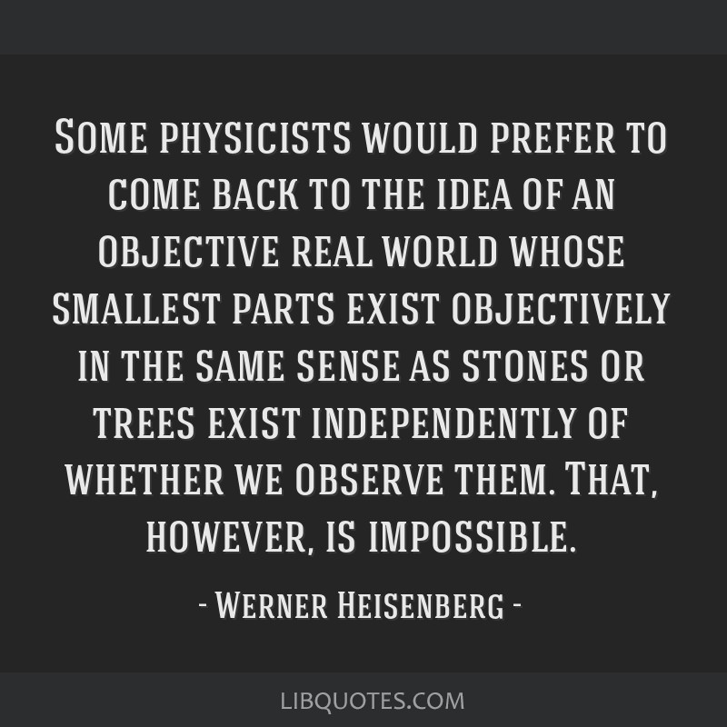 Some physicists would prefer to come back to the idea of an objective real world whose smallest parts exist objectively in the same sense as stones...
