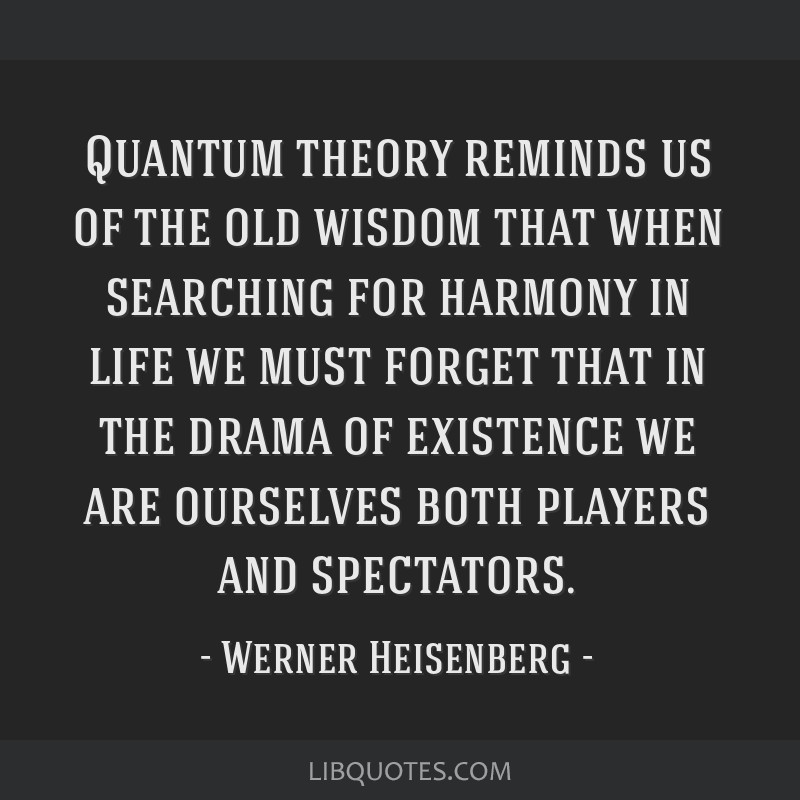 Quantum theory reminds us of the old wisdom that when searching for harmony in life we must forget that in the drama of existence we are ourselves...