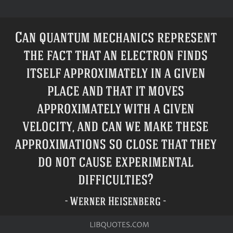 Can quantum mechanics represent the fact that an electron finds itself approximately in a given place and that it moves approximately with a given...