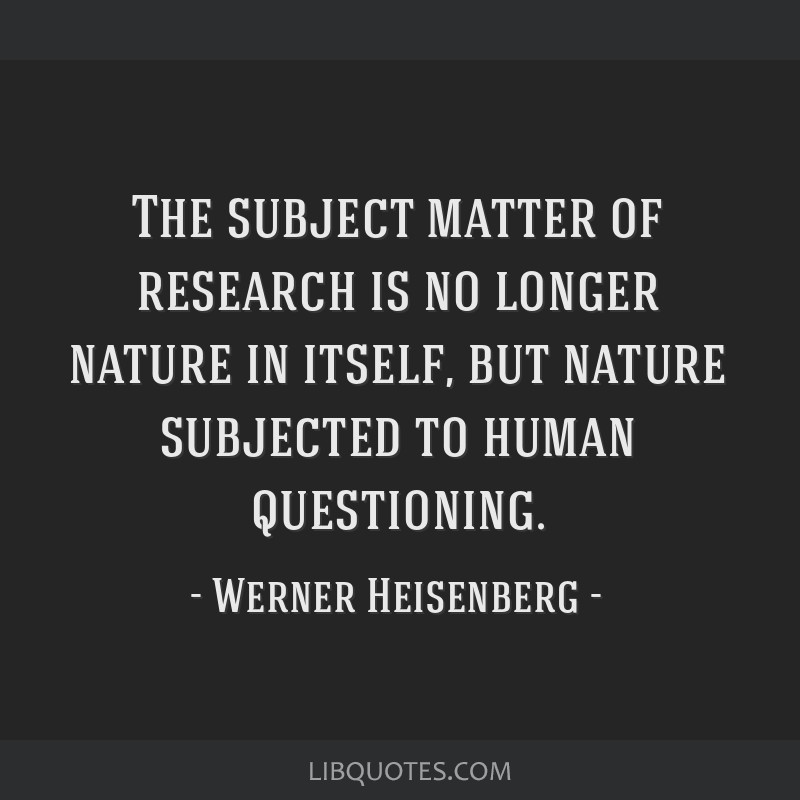 The subject matter of research is no longer nature in itself, but nature subjected to human questioning.