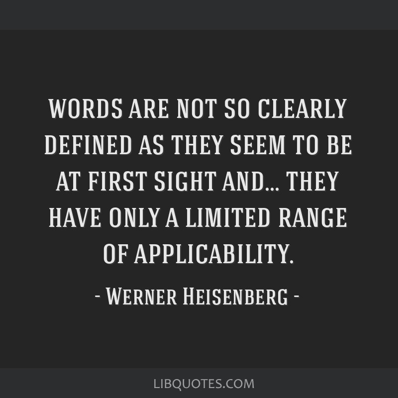 Words are not so clearly defined as they seem to be at first sight and... they have only a limited range of applicability.