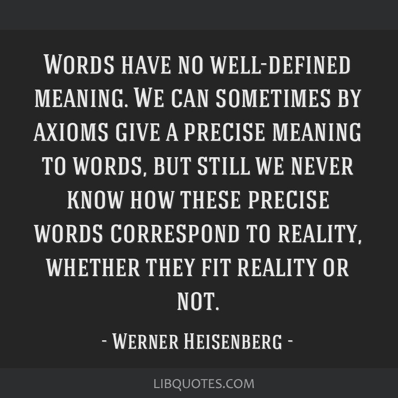 Words have no well-defined meaning. We can sometimes by axioms give a precise meaning to words, but still we never know how these precise words...