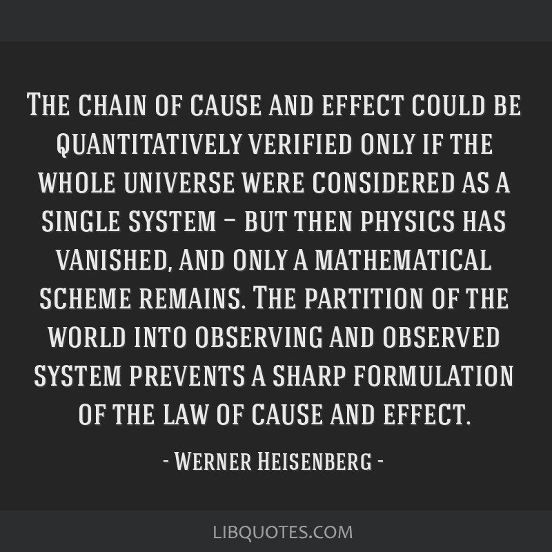 The chain of cause and effect could be quantitatively verified only if the whole universe were considered as a single system — but then physics has ...