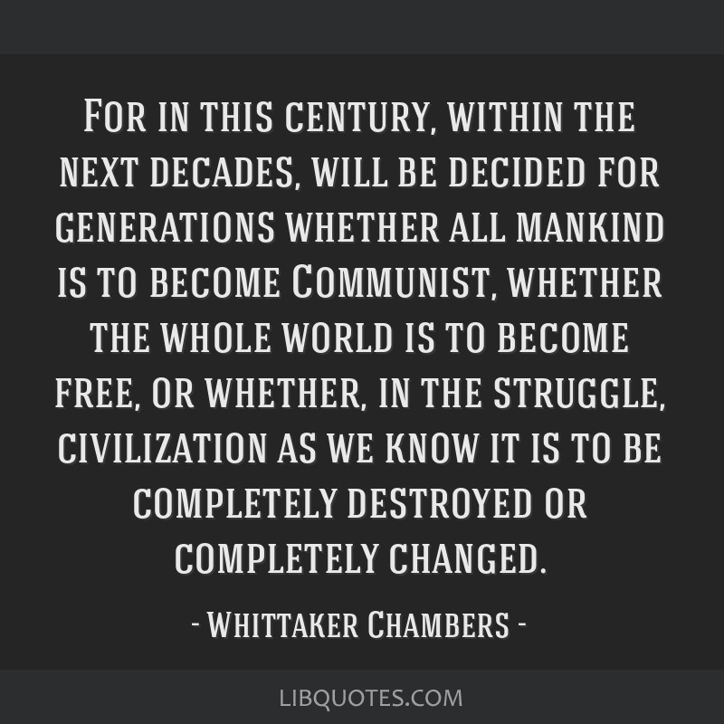 For in this century, within the next decades, will be decided for generations whether all mankind is to become Communist, whether the whole world is...