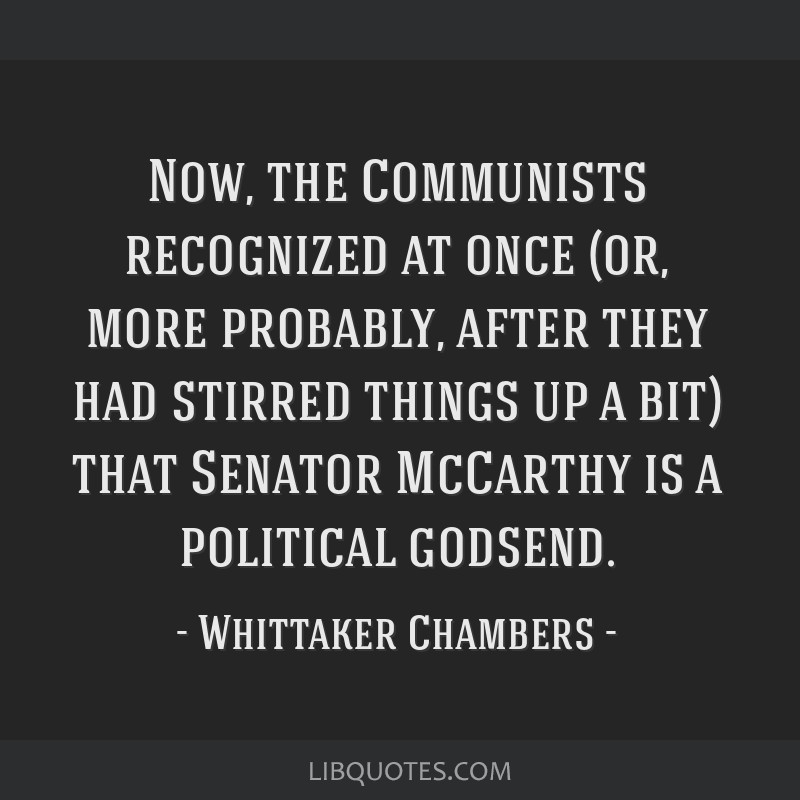 Now, the Communists recognized at once (or, more probably, after they had stirred things up a bit) that Senator McCarthy is a political godsend.