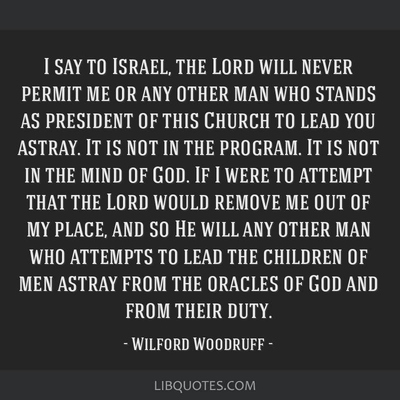 I say to Israel, the Lord will never permit me or any other man who stands as president of this Church to lead you astray. It is not in the program....