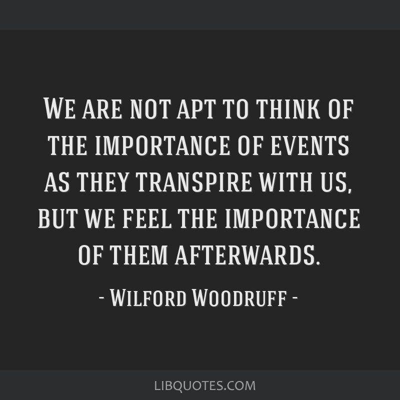 We are not apt to think of the importance of events as they transpire with us, but we feel the importance of them afterwards.