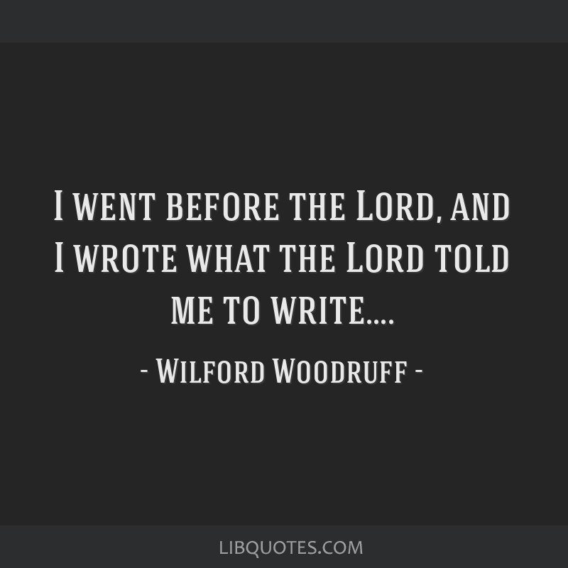 I went before the Lord, and I wrote what the Lord told me to write....