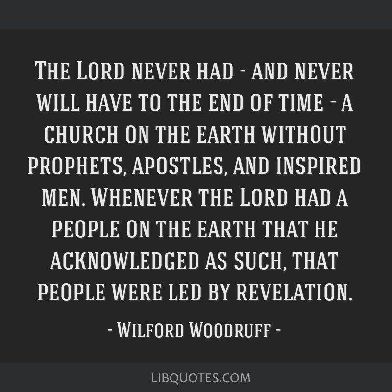 The Lord never had - and never will have to the end of time - a church on the earth without prophets, apostles, and inspired men. Whenever the Lord...