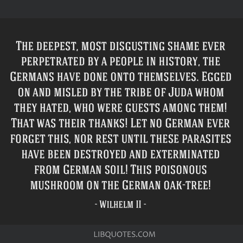 The deepest, most disgusting shame ever perpetrated by a people in history, the Germans have done onto themselves. Egged on and misled by the tribe...