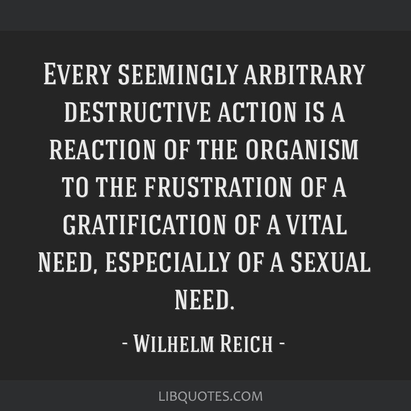 Every seemingly arbitrary destructive action is a reaction of the organism to the frustration of a gratification of a vital need, especially of a...