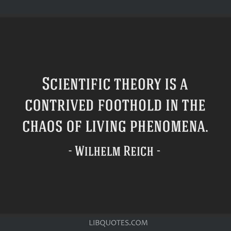 Scientific theory is a contrived foothold in the chaos of living phenomena.