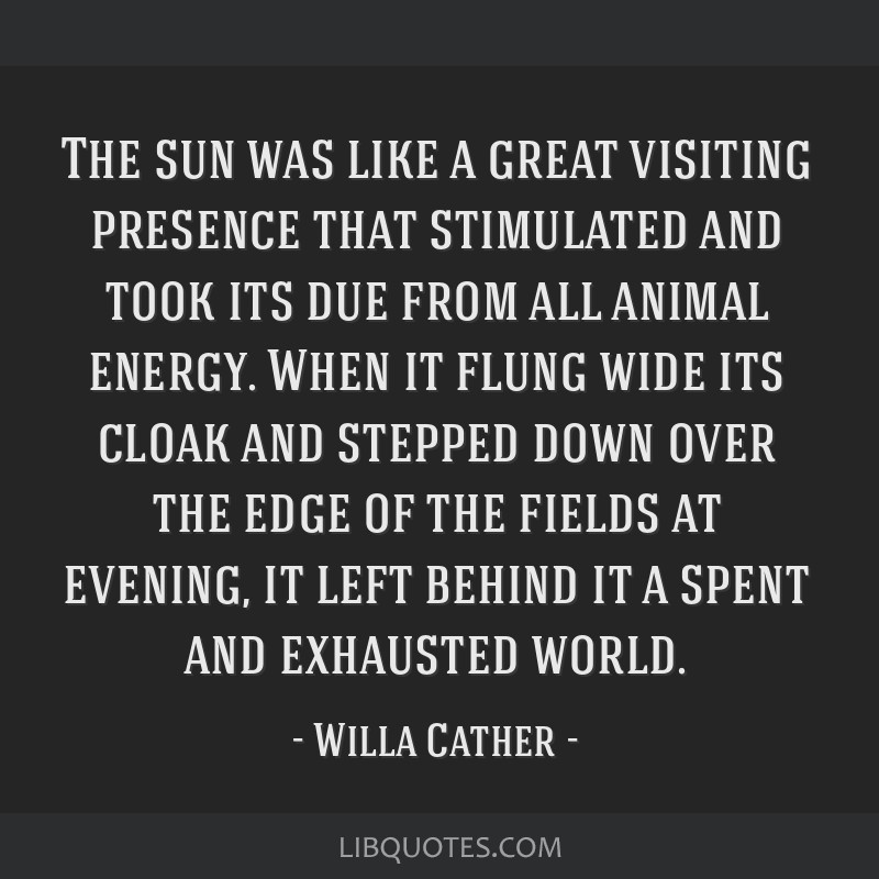 The sun was like a great visiting presence that stimulated and took its due from all animal energy. When it flung wide its cloak and stepped down...